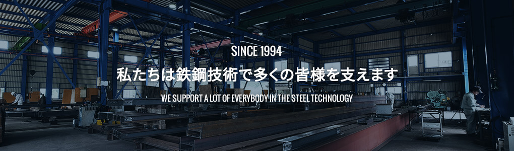 SINCE 1994 私たちは鉄鋼技術で多くの皆様を支えます We support a lot of everybody in the steel technology